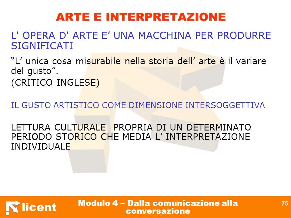licent Modulo 4 – Dalla comunicazione alla conversazione 75 ARTE E INTERPRETAZIONE L' OPERA D' ARTE E UNA MACCHINA PER PRODURRE SIGNIFICATI L unica co