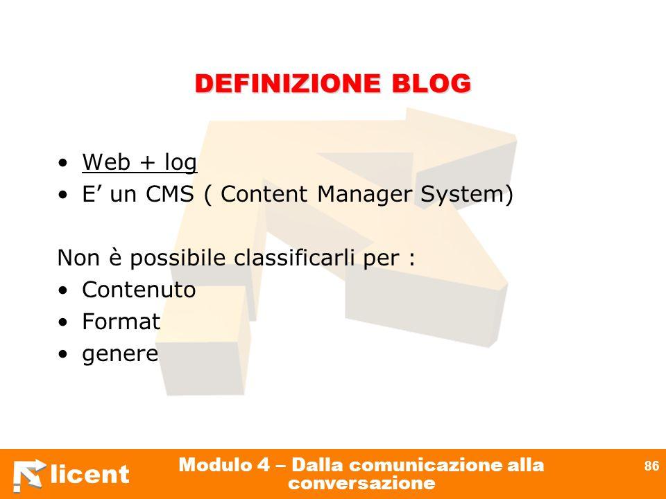 licent Modulo 4 – Dalla comunicazione alla conversazione 86 DEFINIZIONE BLOG Web + log E un CMS ( Content Manager System) Non è possibile classificarl