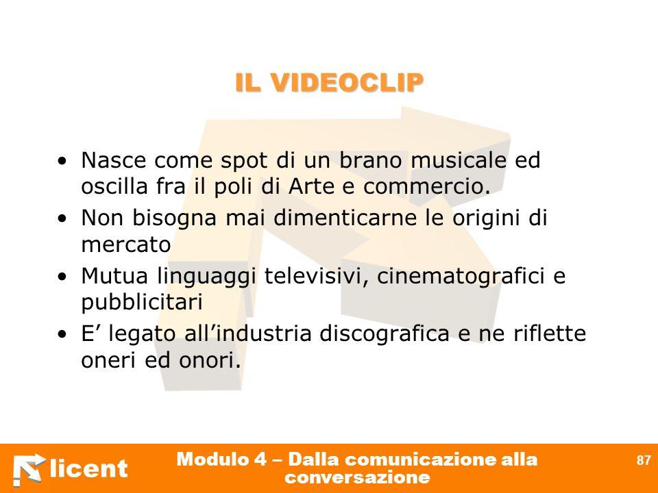 licent Modulo 4 – Dalla comunicazione alla conversazione 87 IL VIDEOCLIP Nasce come spot di un brano musicale ed oscilla fra il poli di Arte e commerc