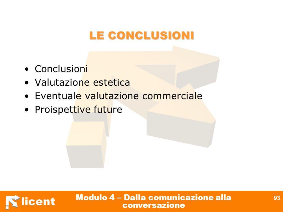 licent Modulo 4 – Dalla comunicazione alla conversazione 93 LE CONCLUSIONI Conclusioni Valutazione estetica Eventuale valutazione commerciale Proispet
