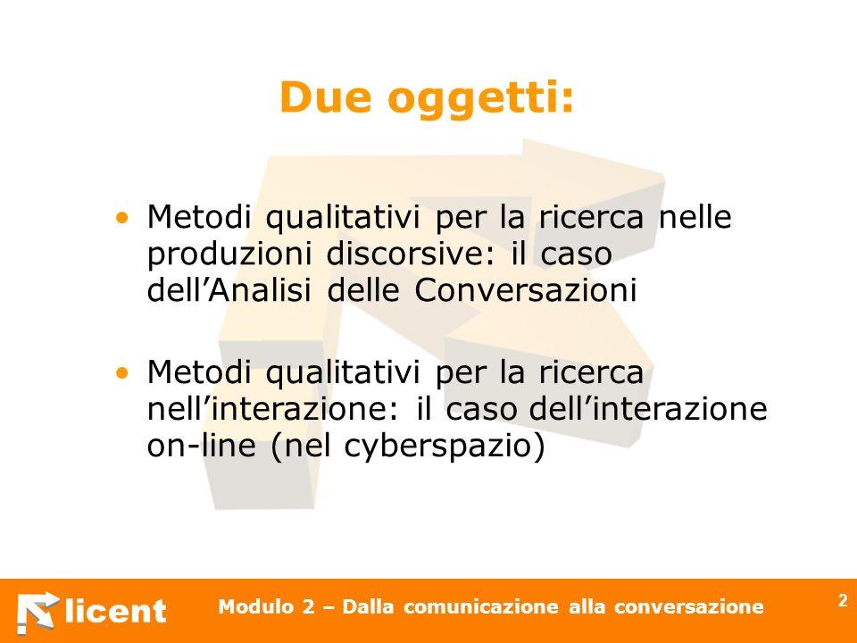 licent Modulo 2 – Dalla comunicazione alla conversazione 43 Fornire un contributo così come è richiesto, al momento opportuno, dagli scopi o dallorientamento del discorso in cui si è impegnati (Grice) Il principio di cooperazione