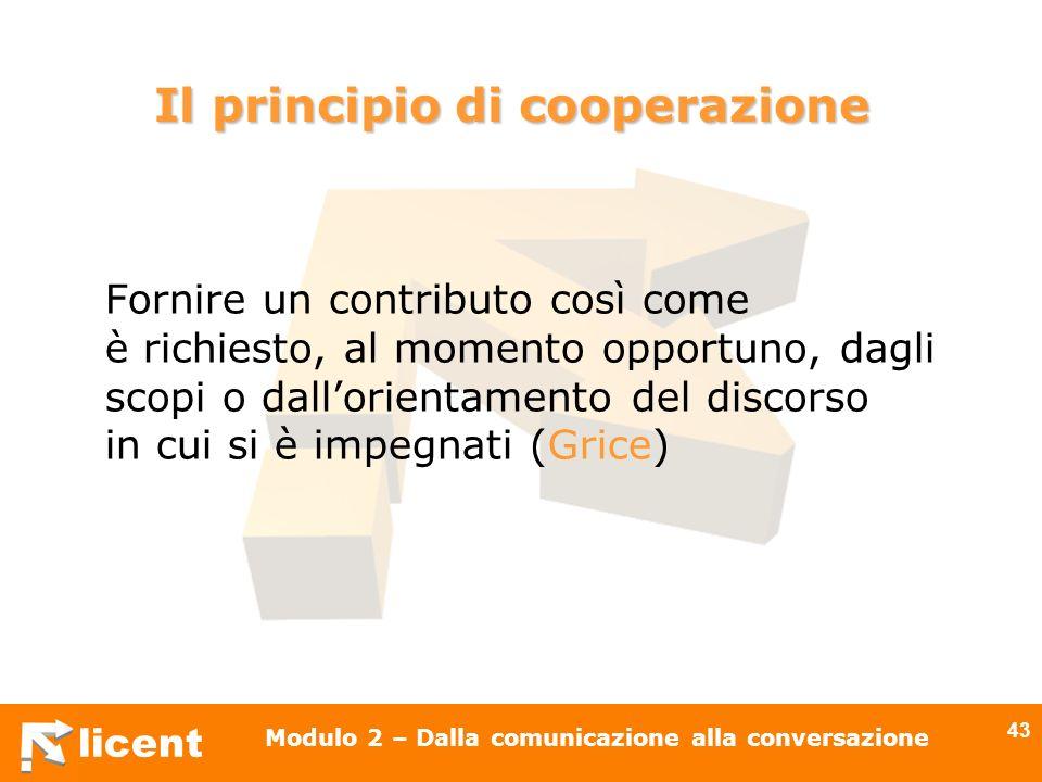 licent Modulo 2 – Dalla comunicazione alla conversazione 43 Fornire un contributo così come è richiesto, al momento opportuno, dagli scopi o dallorien