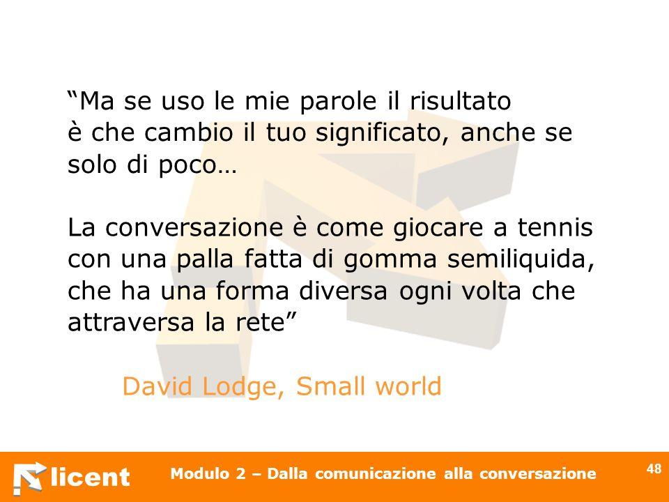 licent Modulo 2 – Dalla comunicazione alla conversazione 48 Ma se uso le mie parole il risultato è che cambio il tuo significato, anche se solo di poc