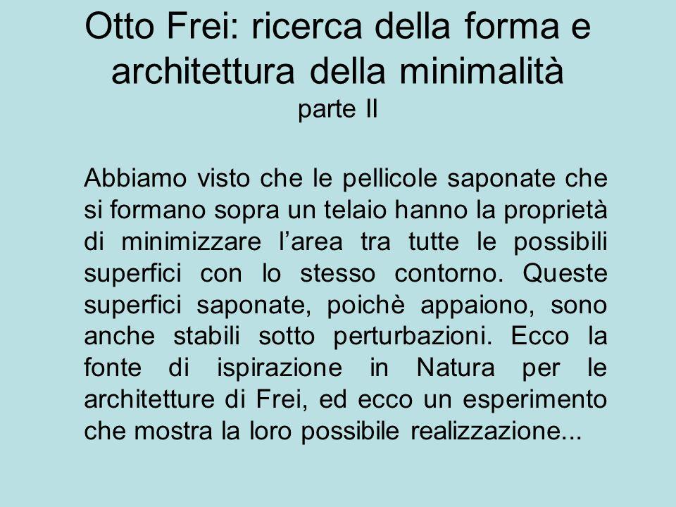 Otto Frei: ricerca della forma e architettura della minimalità parte II Abbiamo visto che le pellicole saponate che si formano sopra un telaio hanno l