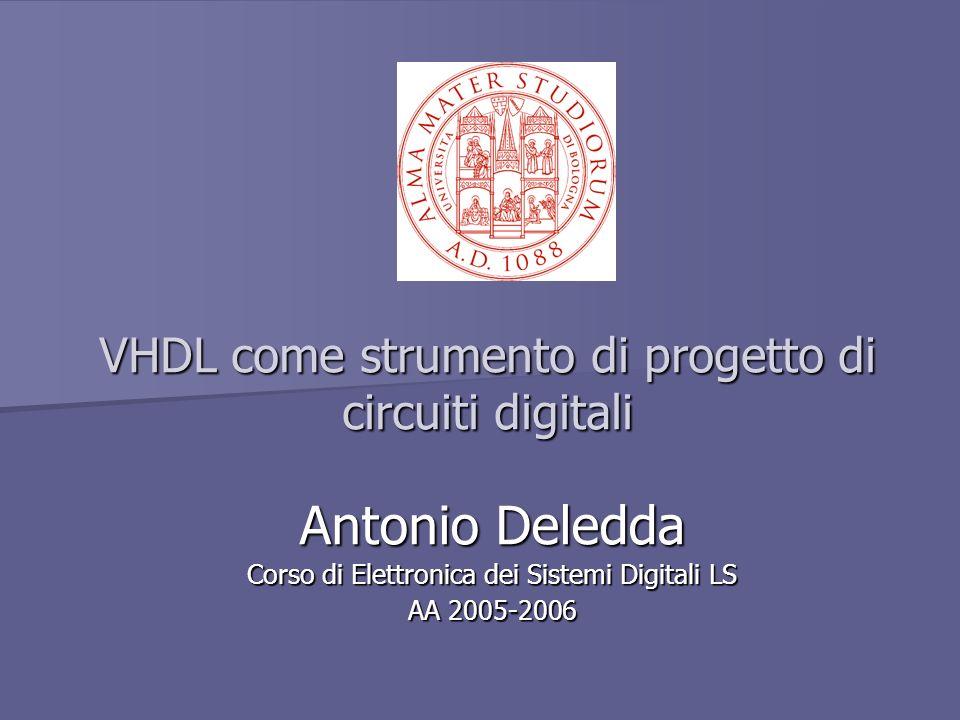VHDL come strumento di progetto di circuiti digitali Antonio Deledda Corso di Elettronica dei Sistemi Digitali LS AA 2005-2006