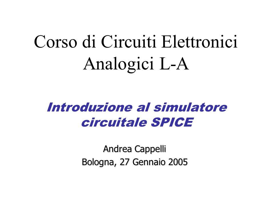 Introduzione al simulatore circuitale SPICE Andrea Cappelli Bologna, 27 Gennaio 2005 Corso di Circuiti Elettronici Analogici L-A