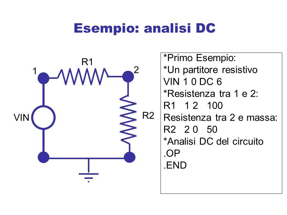 Esempio: analisi DC *Primo Esempio: *Un partitore resistivo VIN 1 0 DC 6 *Resistenza tra 1 e 2: R1 1 2 100 Resistenza tra 2 e massa: R2 2 0 50 *Analisi DC del circuito.OP.END R1 R2 VIN 1 2