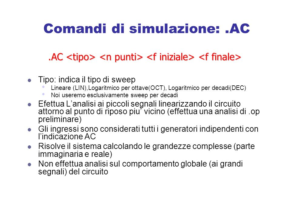 Comandi di simulazione:.AC Tipo: indica il tipo di sweep Lineare (LIN),Logaritmico per ottave(OCT), Logaritmico per decadi(DEC) Noi useremo esclusivamente sweep per decadi Efettua Lanalisi ai piccoli segnali linearizzando il circuito attorno al punto di riposo piu vicino (effettua una analisi di.op preliminare) Gli ingressi sono considerati tutti i generatori indipendenti con lindicazione AC Risolve il sistema calcolando le grandezze complesse (parte immaginaria e reale) Non effettua analisi sul comportamento globale (ai grandi segnali) del circuito.AC.AC