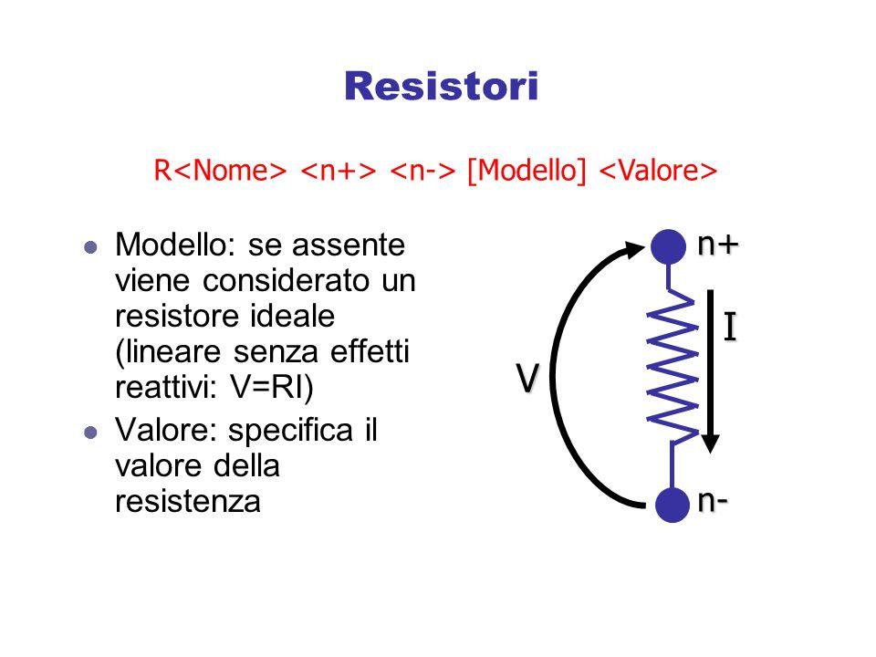 Resistori Modello: se assente viene considerato un resistore ideale (lineare senza effetti reattivi: V=RI) Valore: specifica il valore della resistenza R [Modello] n+ n- V I