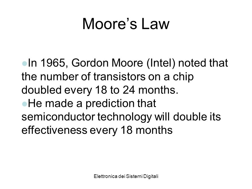 Elettronica dei Sistemi Digitali Moores Law lIn 1965, Gordon Moore (Intel) noted that the number of transistors on a chip doubled every 18 to 24 months.