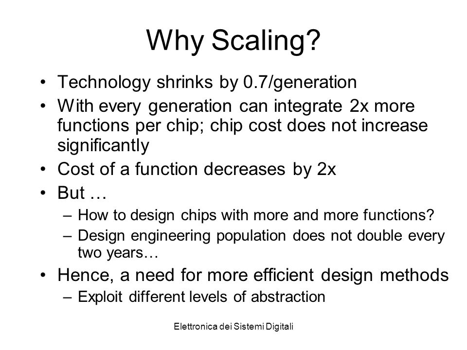 Elettronica dei Sistemi Digitali Why Scaling? Technology shrinks by 0.7/generation With every generation can integrate 2x more functions per chip; chi