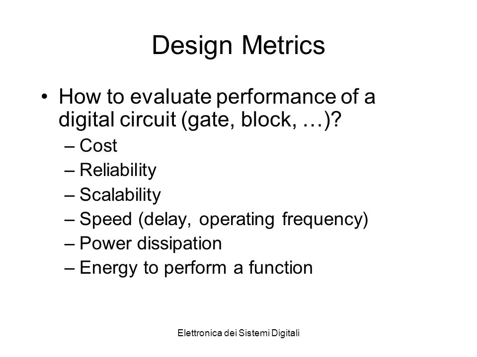 Elettronica dei Sistemi Digitali Design Metrics How to evaluate performance of a digital circuit (gate, block, …).