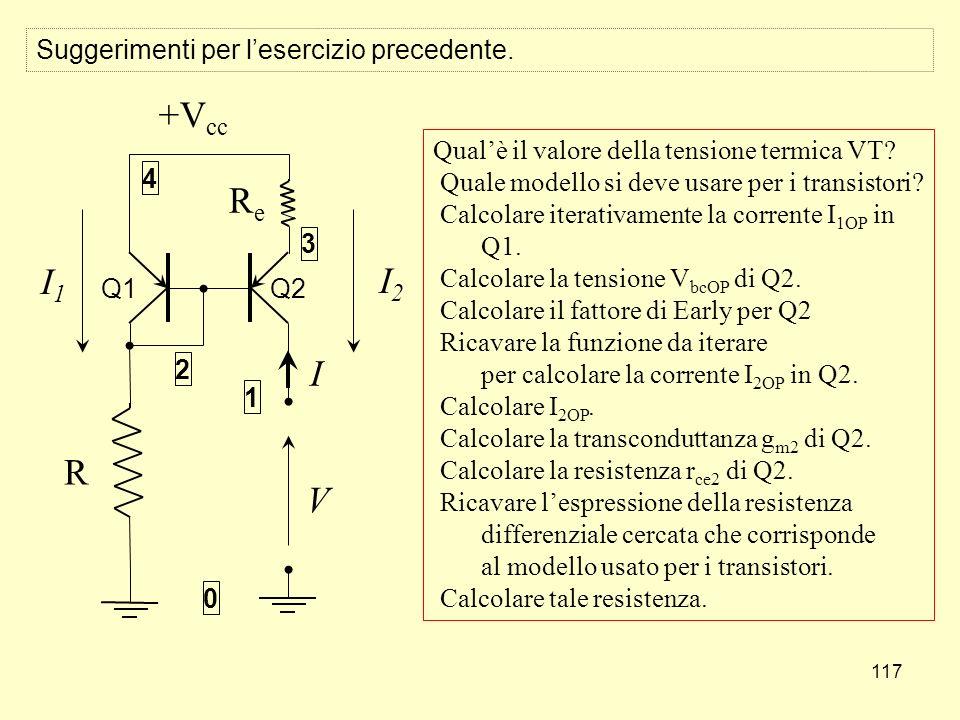 117 +V cc R ReRe V I 1 4 3 2 0 I1I1 I2I2 Q1 Q2 Suggerimenti per lesercizio precedente. Qualè il valore della tensione termica VT? Quale modello si dev