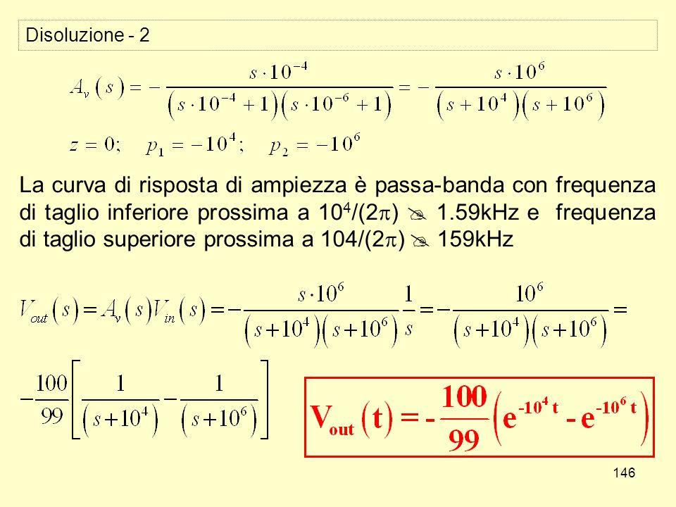 146 Disoluzione - 2 La curva di risposta di ampiezza è passa-banda con frequenza di taglio inferiore prossima a 10 4 /(2 ) 1.59kHz e frequenza di taglio superiore prossima a 104/(2 ) 159kHz