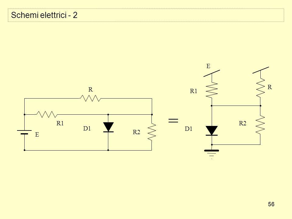 56 Schemi elettrici - 2 = E R1 R2 D1 R E R1 R2 D1 R