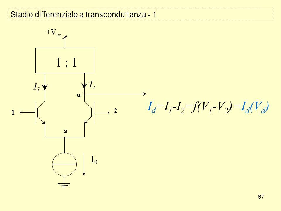 67 I1I1 I1I1 I0I0 1 2 a +V cc 1 : 1 I d =I 1 -I 2 =f(V 1 -V 2 )=I d (V d ) u Stadio differenziale a transconduttanza - 1