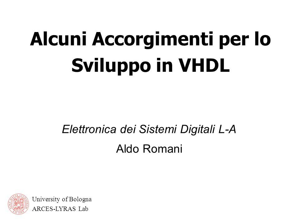 University of Bologna ARCES-LYRAS Lab Alcuni Accorgimenti per lo Sviluppo in VHDL Elettronica dei Sistemi Digitali L-A Aldo Romani