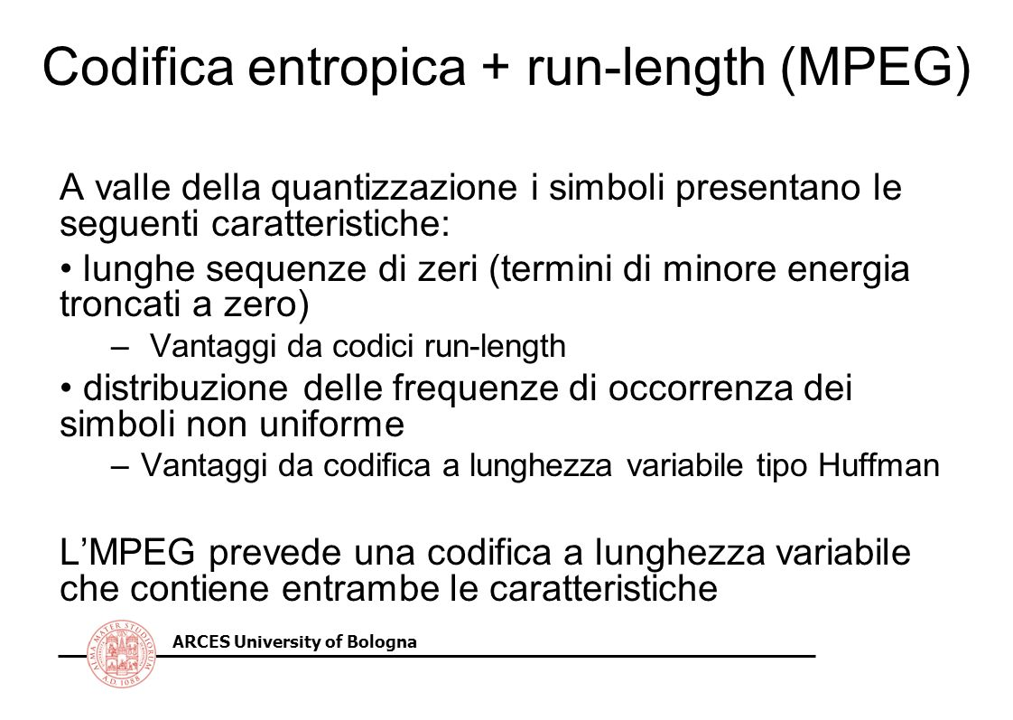 ARCES University of Bologna Codifica entropica + run-length (MPEG) A valle della quantizzazione i simboli presentano le seguenti caratteristiche: lung