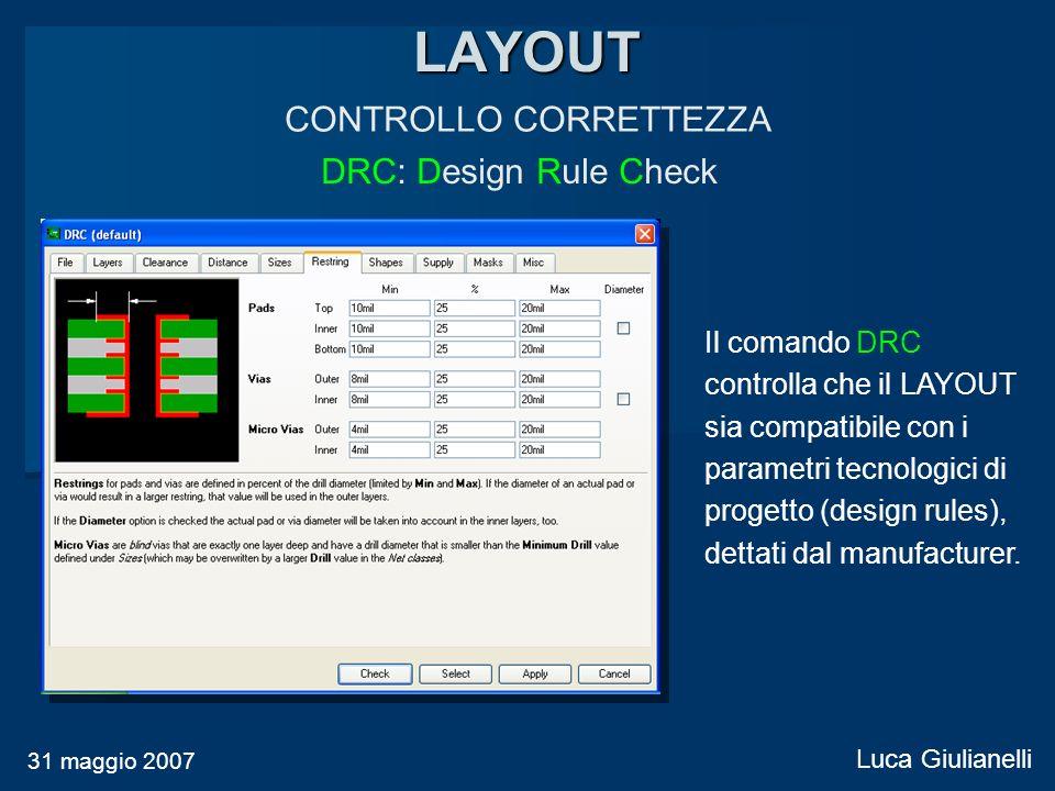 LAYOUT CONTROLLO CORRETTEZZA DRC: Design Rule Check 31 maggio 2007 Luca Giulianelli Il comando DRC controlla che il LAYOUT sia compatibile con i param