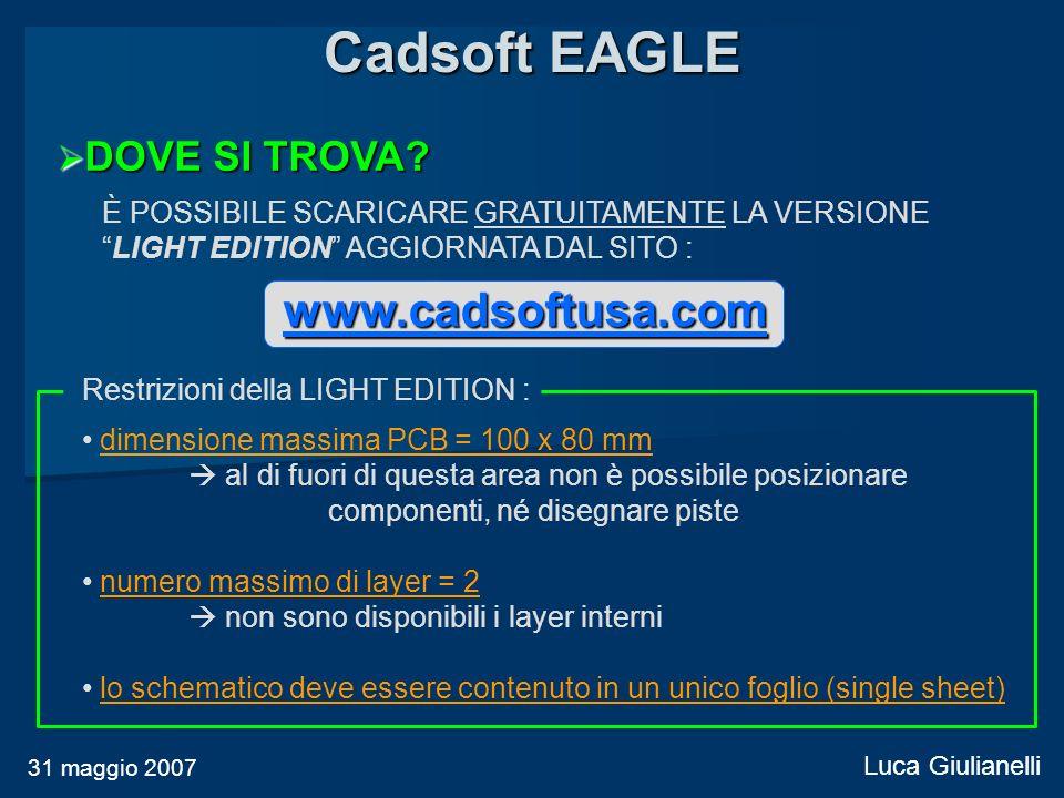 Cadsoft EAGLE 31 maggio 2007 Luca Giulianelli DOVE SI TROVA? DOVE SI TROVA? È POSSIBILE SCARICARE GRATUITAMENTE LA VERSIONE LIGHT EDITION AGGIORNATA D