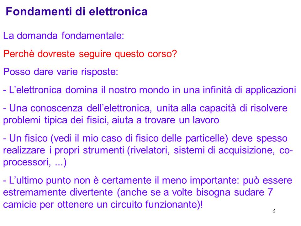6 Fondamenti di elettronica La domanda fondamentale: Perchè dovreste seguire questo corso? Posso dare varie risposte: - Lelettronica domina il nostro