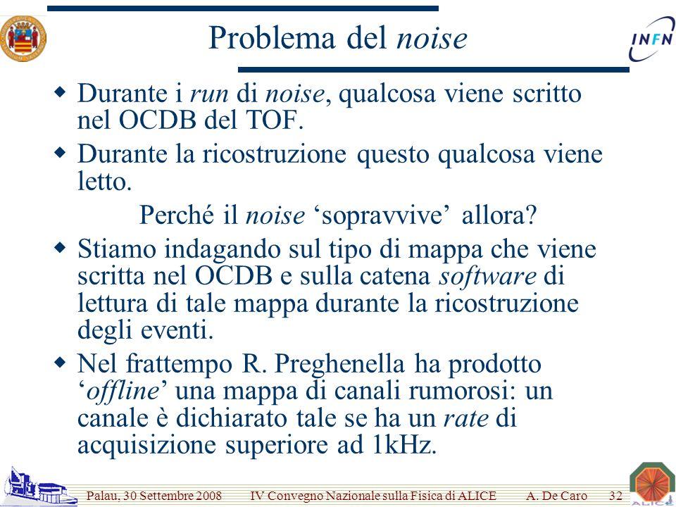 Palau, 30 Settembre 2008 IV Convegno Nazionale sulla Fisica di ALICE Problema del noise Durante i run di noise, qualcosa viene scritto nel OCDB del TOF.