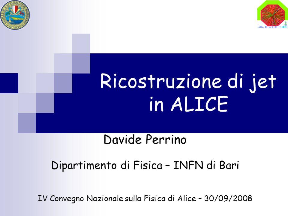 Ricostruzione di jet in ALICE Davide Perrino Dipartimento di Fisica – INFN di Bari IV Convegno Nazionale sulla Fisica di Alice – 30/09/2008