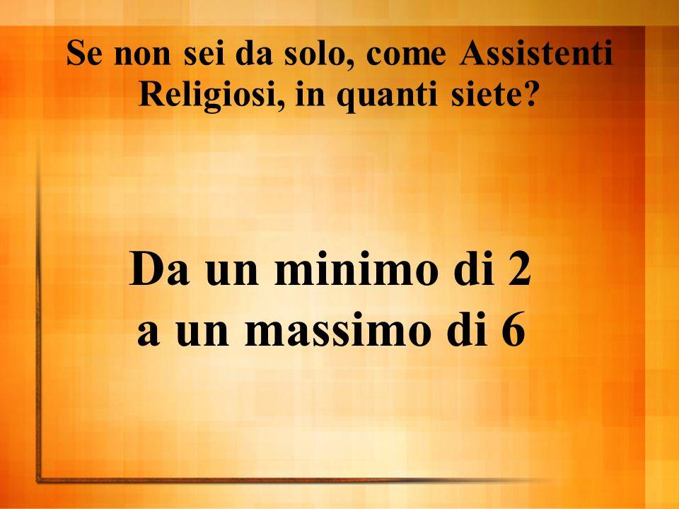 Se non sei da solo, come Assistenti Religiosi, in quanti siete Da un minimo di 2 a un massimo di 6