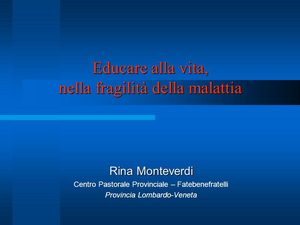 Educare alla vita, nella fragilità della malattia Rina Monteverdi Centro Pastorale Provinciale – Fatebenefratelli Provincia Lombardo-Veneta