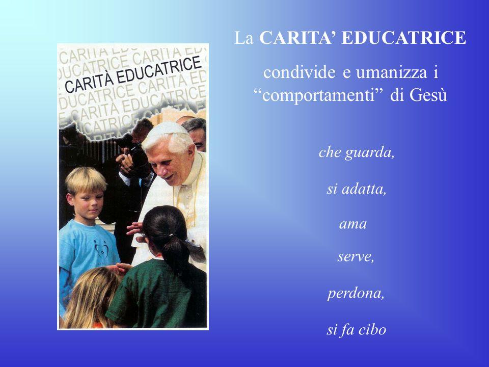 La CARITA EDUCATRICE condivide e umanizza i comportamenti di Gesù che guarda, si adatta, serve, perdona, si fa cibo ama