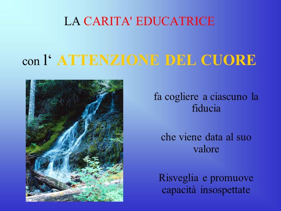 LA CARITA' EDUCATRICE con l ATTENZIONE DEL CUORE fa cogliere a ciascuno la fiducia che viene data al suo valore Risveglia e promuove capacità insospet