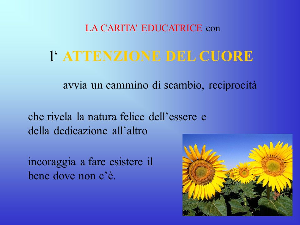 LA CARITA' EDUCATRICE con l ATTENZIONE DEL CUORE avvia un cammino di scambio, reciprocità che rivela la natura felice dellessere e della dedicazione a