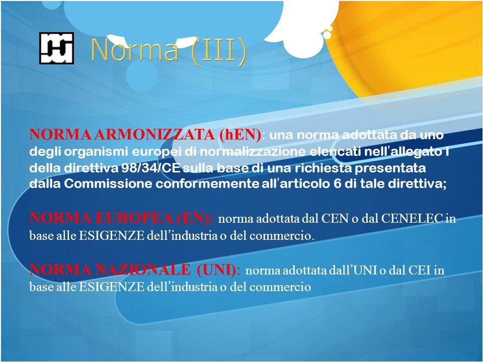 NORMA ARMONIZZATA (hEN): una norma adottata da uno degli organismi europei di normalizzazione elencati nellallegato I della direttiva 98/34/CE sulla base di una richiesta presentata dalla Commissione conformemente allarticolo 6 di tale direttiva; NORMA EUROPEA (EN): norma adottata dal CEN o dal CENELEC in base alle ESIGENZE dellindustria o del commercio.