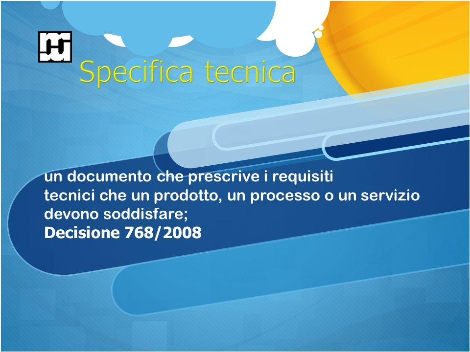 un documento che prescrive i requisiti tecnici che un prodotto, un processo o un servizio devono soddisfare; Decisione 768/2008