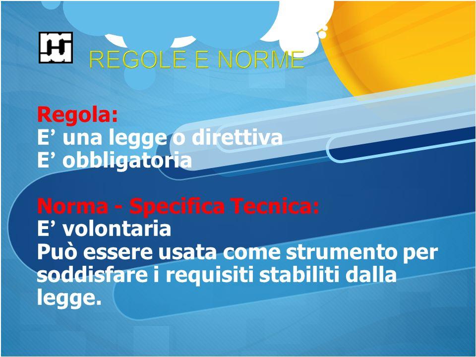 Regola: E una legge o direttiva E obbligatoria Norma - Specifica Tecnica: E volontaria Può essere usata come strumento per soddisfare i requisiti stabiliti dalla legge.