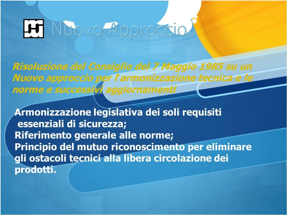 Risoluzione del Consiglio del 7 Maggio 1985 su un Nuovo approccio per l armonizzazione tecnica e le norme e successivi aggiornamenti Armonizzazione legislativa dei soli requisiti essenziali di sicurezza; Riferimento generale alle norme; Principio del mutuo riconoscimento per eliminare gli ostacoli tecnici alla libera circolazione dei prodotti.