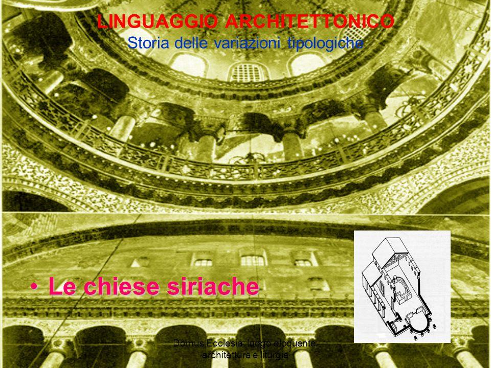 Domus Ecclesia: luogo eloquente, architettura e liturgia LINGUAGGIO ARCHITETTONICO Storia delle variazioni tipologiche Le chiese siriacheLe chiese siriache