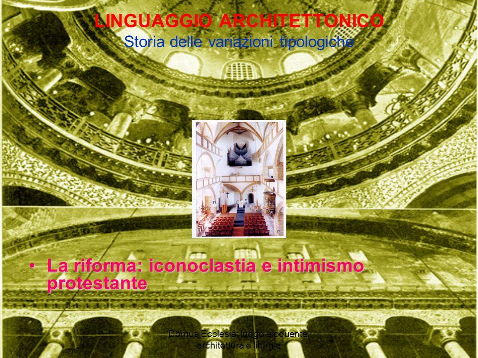Domus Ecclesia: luogo eloquente, architettura e liturgia LINGUAGGIO ARCHITETTONICO Storia delle variazioni tipologiche La riforma: iconoclastia e intimismo protestanteLa riforma: iconoclastia e intimismo protestante