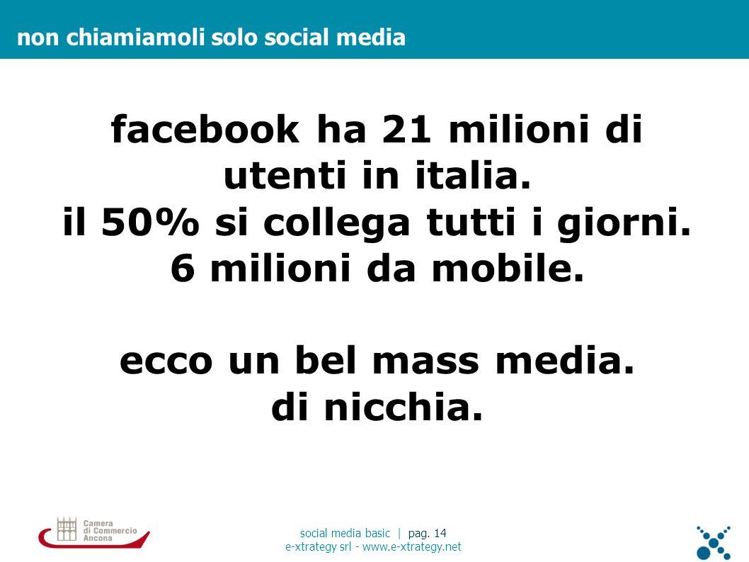 non chiamiamoli solo social media social media basic | pag. 14 e-xtrategy srl - www.e-xtrategy.net facebook ha 21 milioni di utenti in italia. il 50%