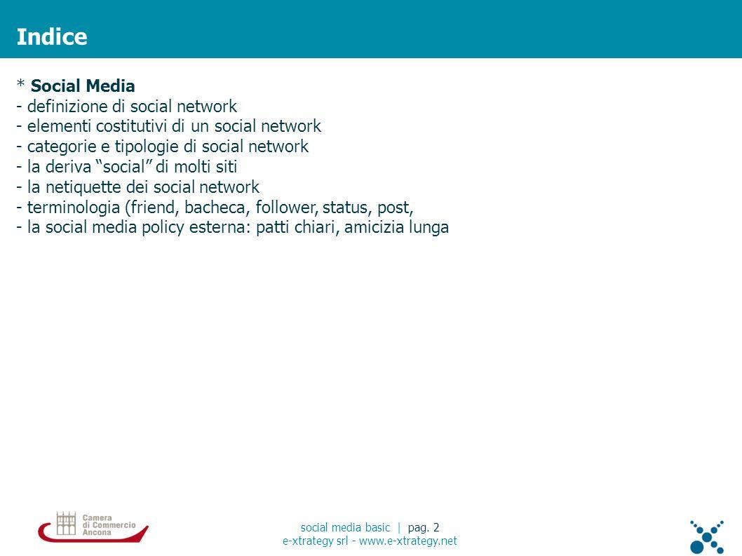 * Social Media - definizione di social network - elementi costitutivi di un social network - categorie e tipologie di social network - la deriva social di molti siti - la netiquette dei social network - terminologia (friend, bacheca, follower, status, post, - la social media policy esterna: patti chiari, amicizia lunga Indice social media basic | pag.