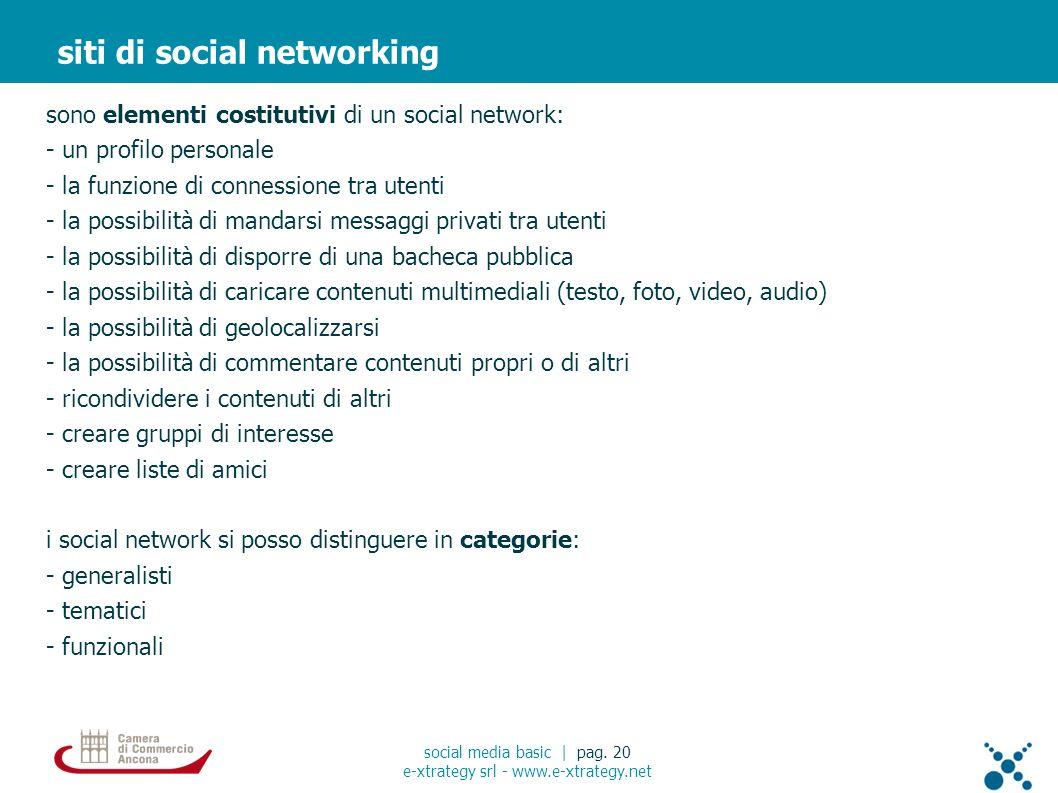 sono elementi costitutivi di un social network: - un profilo personale - la funzione di connessione tra utenti - la possibilità di mandarsi messaggi privati tra utenti - la possibilità di disporre di una bacheca pubblica - la possibilità di caricare contenuti multimediali (testo, foto, video, audio) - la possibilità di geolocalizzarsi - la possibilità di commentare contenuti propri o di altri - ricondividere i contenuti di altri - creare gruppi di interesse - creare liste di amici i social network si posso distinguere in categorie: - generalisti - tematici - funzionali siti di social networking social media basic | pag.