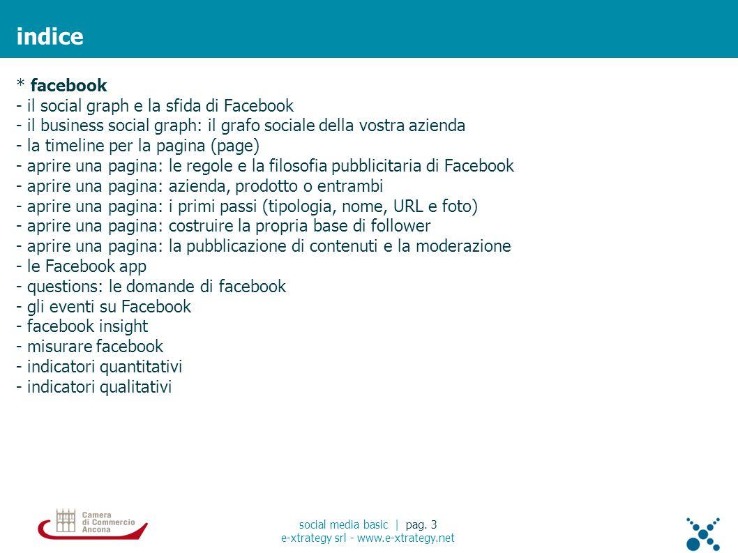 * facebook - il social graph e la sfida di Facebook - il business social graph: il grafo sociale della vostra azienda - la timeline per la pagina (page) - aprire una pagina: le regole e la filosofia pubblicitaria di Facebook - aprire una pagina: azienda, prodotto o entrambi - aprire una pagina: i primi passi (tipologia, nome, URL e foto) - aprire una pagina: costruire la propria base di follower - aprire una pagina: la pubblicazione di contenuti e la moderazione - le Facebook app - questions: le domande di facebook - gli eventi su Facebook - facebook insight - misurare facebook - indicatori quantitativi - indicatori qualitativi indice social media basic | pag.