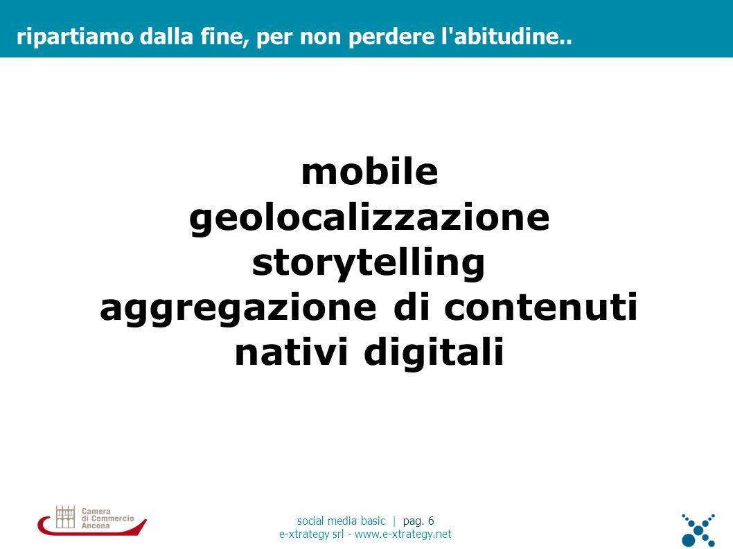 ripartiamo dalla fine, per non perdere l'abitudine.. social media basic | pag. 6 e-xtrategy srl - www.e-xtrategy.net mobile geolocalizzazione storytel