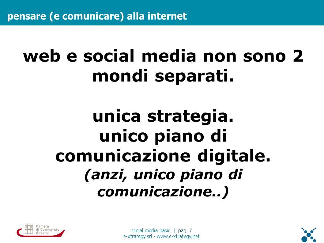 pensare (e comunicare) alla internet social media basic | pag. 7 e-xtrategy srl - www.e-xtrategy.net web e social media non sono 2 mondi separati. uni