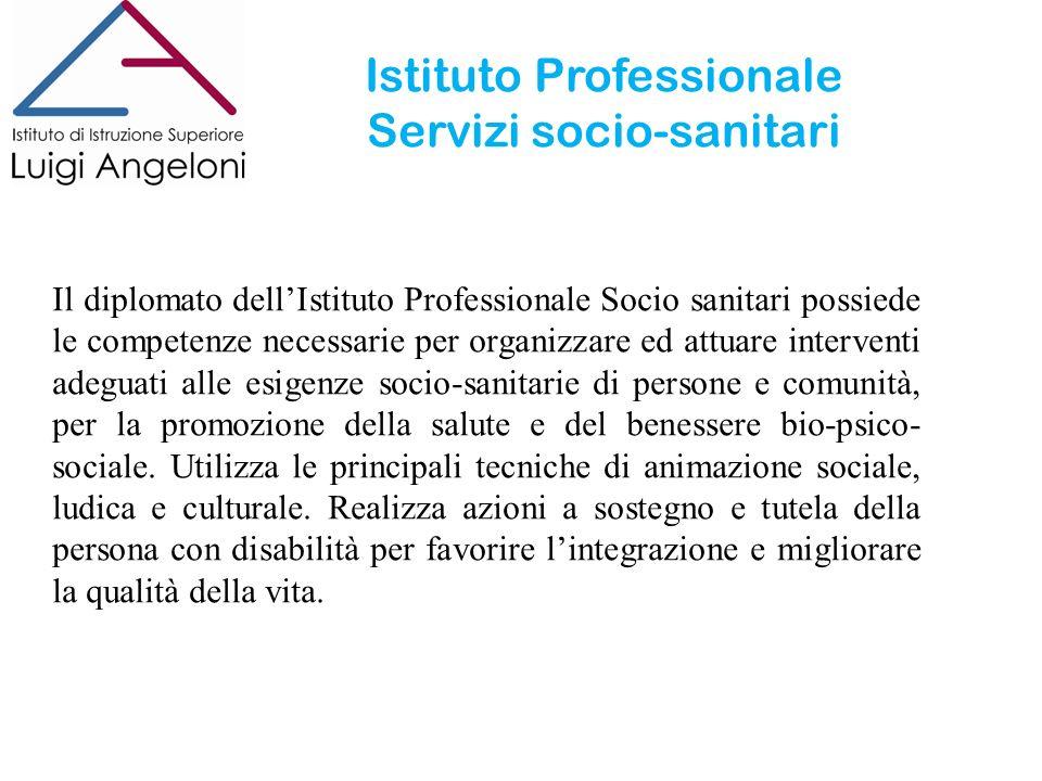 Istituto Professionale Servizi socio-sanitari Il diplomato dellIstituto Professionale Socio sanitari possiede le competenze necessarie per organizzare