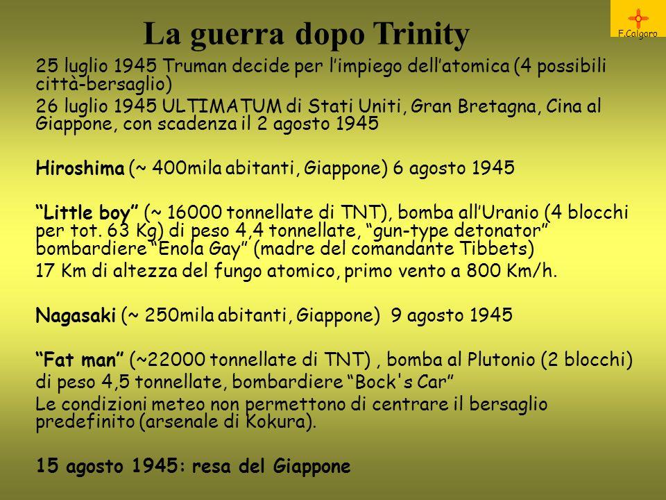 La guerra dopo Trinity F.Calgaro 25 luglio 1945 Truman decide per limpiego dellatomica (4 possibili città-bersaglio) 26 luglio 1945 ULTIMATUM di Stati Uniti, Gran Bretagna, Cina al Giappone, con scadenza il 2 agosto 1945 Hiroshima (~ 400mila abitanti, Giappone) 6 agosto 1945 Little boy (~ 16000 tonnellate di TNT), bomba allUranio (4 blocchi per tot.