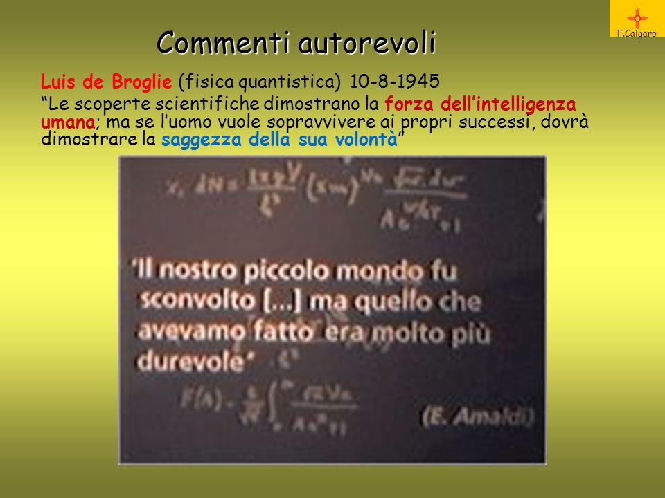 Commenti autorevoli F.Calgaro Luis de Broglie (fisica quantistica) 10-8-1945 Le scoperte scientifiche dimostrano la forza dellintelligenza umana; ma se luomo vuole sopravvivere ai propri successi, dovrà dimostrare la saggezza della sua volontà