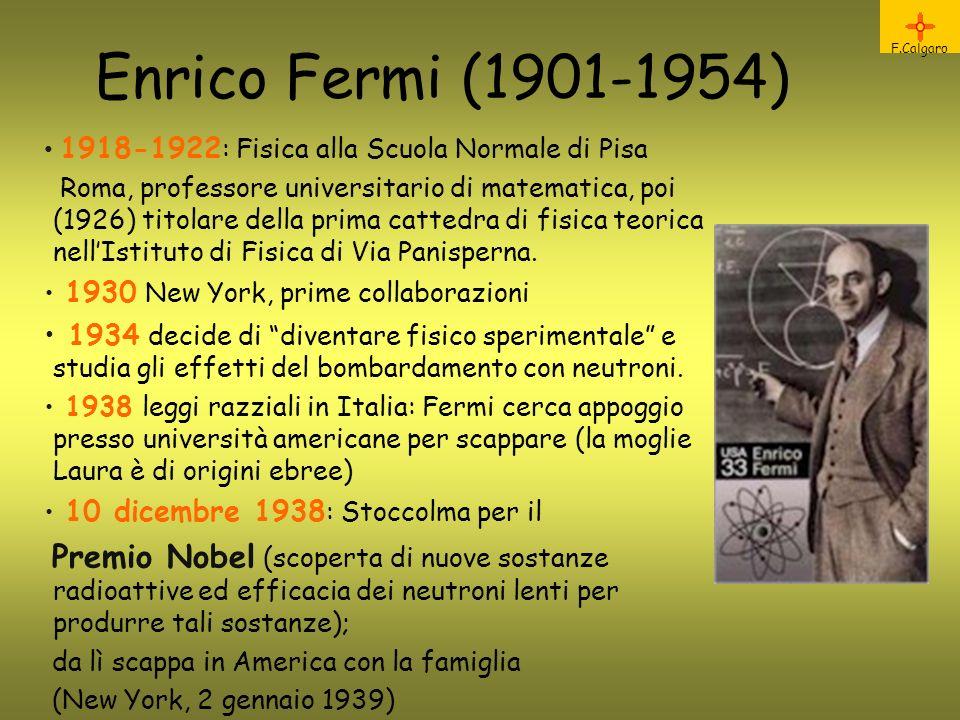 Enrico Fermi (1901-1954) F.Calgaro 1918-1922 : Fisica alla Scuola Normale di Pisa Roma, professore universitario di matematica, poi (1926) titolare della prima cattedra di fisica teorica nellIstituto di Fisica di Via Panisperna.