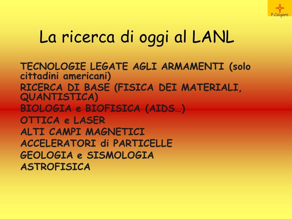 La ricerca di oggi al LANL F.Calgaro TECNOLOGIE LEGATE AGLI ARMAMENTI (solo cittadini americani) RICERCA DI BASE (FISICA DEI MATERIALI, QUANTISTICA) BIOLOGIA e BIOFISICA (AIDS…) OTTICA e LASER ALTI CAMPI MAGNETICI ACCELERATORI di PARTICELLE GEOLOGIA e SISMOLOGIA ASTROFISICA