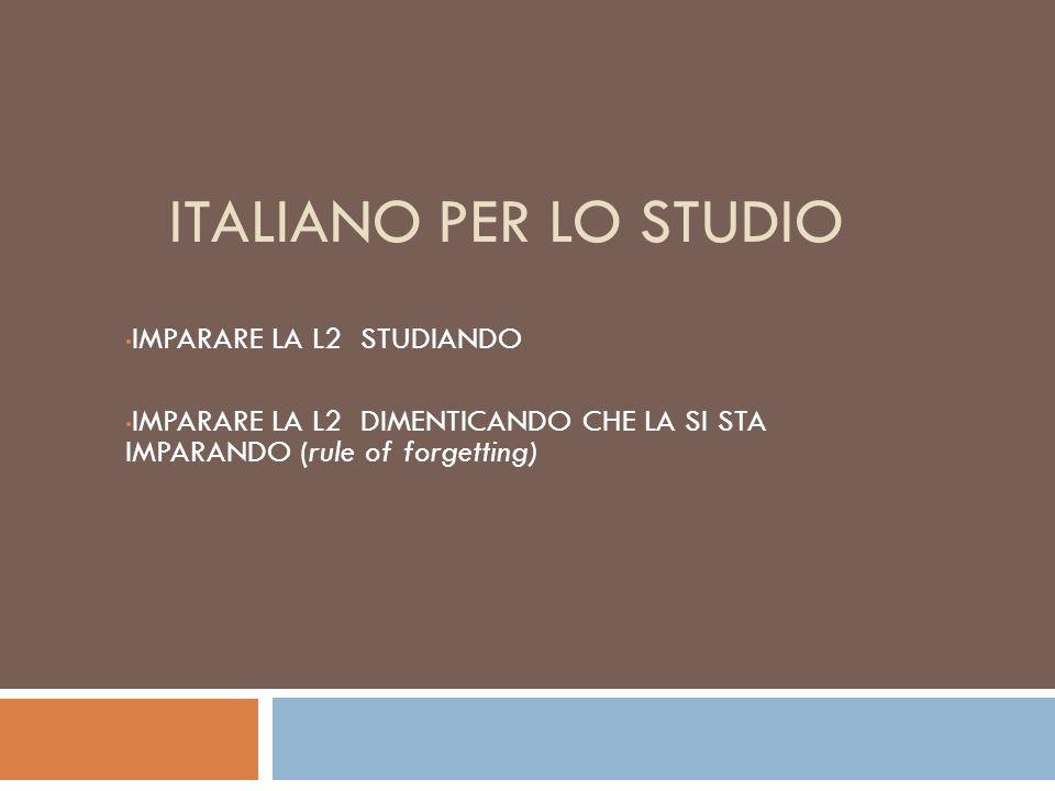ITALIANO PER LO STUDIO IMPARARE LA L2 STUDIANDO IMPARARE LA L2 DIMENTICANDO CHE LA SI STA IMPARANDO (rule of forgetting)